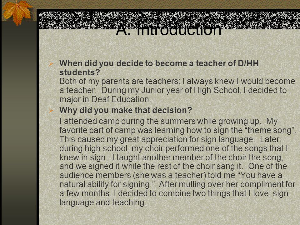 A. Introduction When did you decide to become a teacher of D/HH students? Both of my parents are teachers; I always knew I would become a teacher. Dur