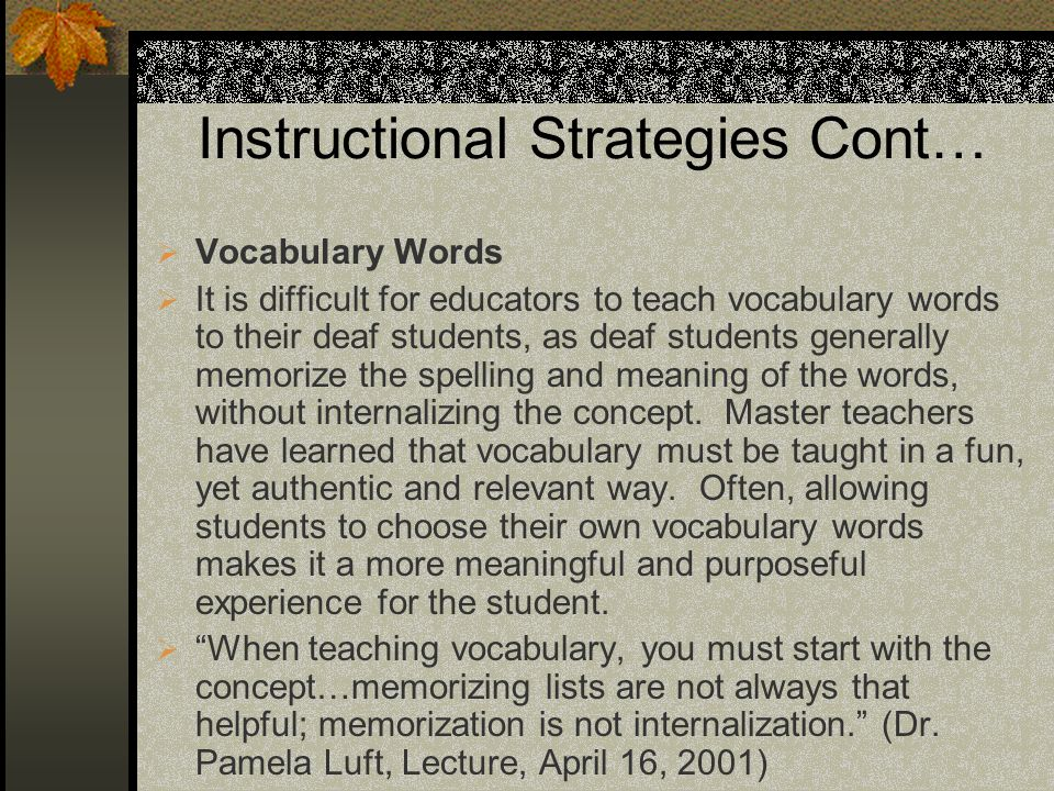 Instructional Strategies Cont… Vocabulary Words It is difficult for educators to teach vocabulary words to their deaf students, as deaf students generally memorize the spelling and meaning of the words, without internalizing the concept.