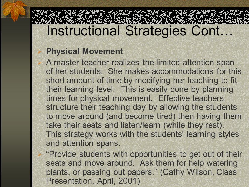 Instructional Strategies Cont… Physical Movement A master teacher realizes the limited attention span of her students. She makes accommodations for th
