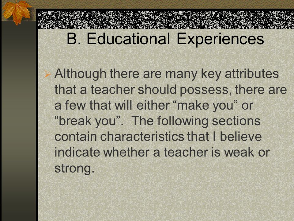 B. Educational Experiences Although there are many key attributes that a teacher should possess, there are a few that will either make you or break yo