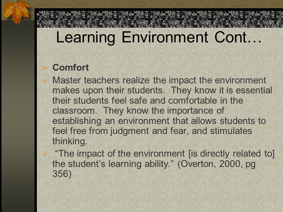 Learning Environment Cont… Comfort Master teachers realize the impact the environment makes upon their students.