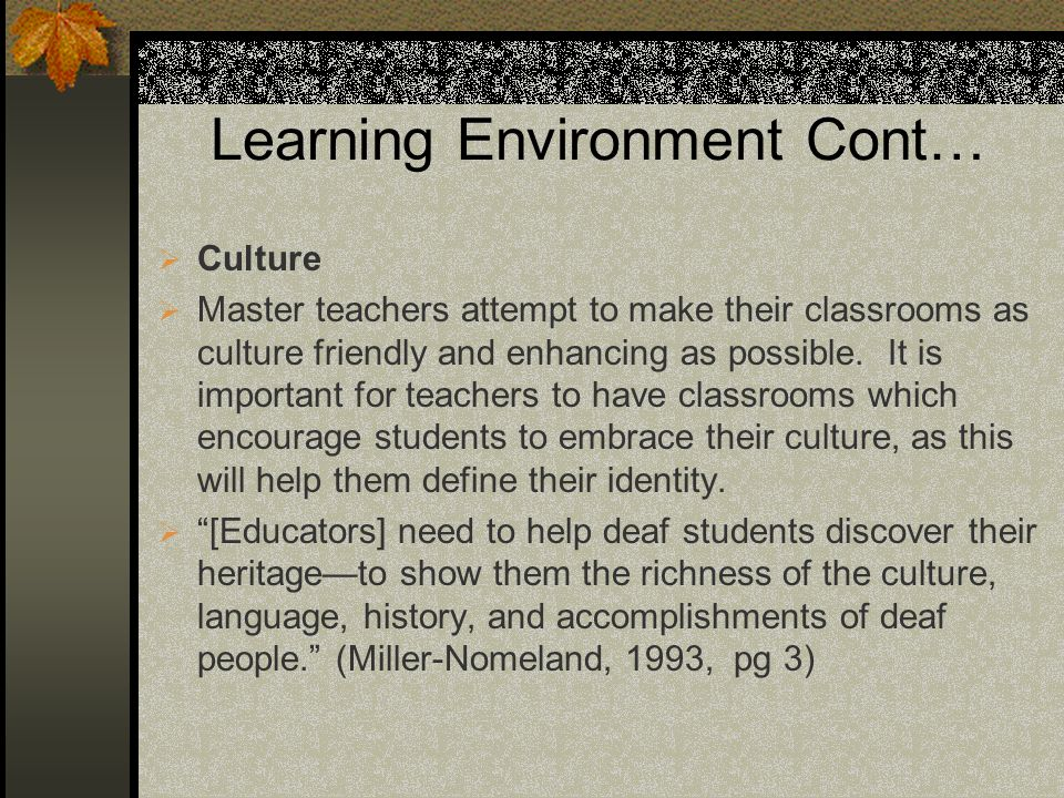 Learning Environment Cont… Culture Master teachers attempt to make their classrooms as culture friendly and enhancing as possible. It is important for