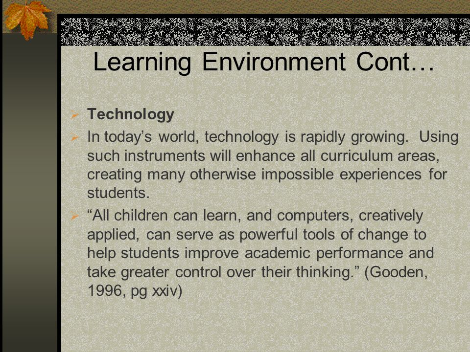 Learning Environment Cont… Technology In todays world, technology is rapidly growing. Using such instruments will enhance all curriculum areas, creati