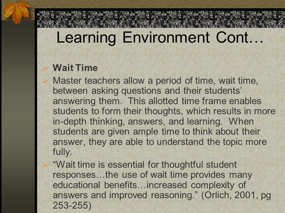 Learning Environment Cont… Wait Time Master teachers allow a period of time, wait time, between asking questions and their students answering them.