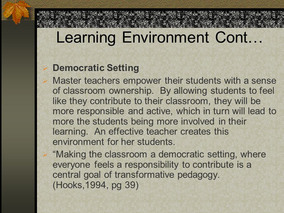 Learning Environment Cont… Democratic Setting Master teachers empower their students with a sense of classroom ownership.