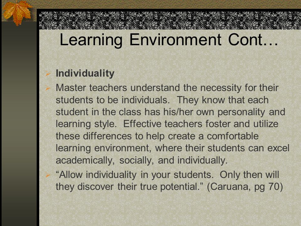 Learning Environment Cont… Individuality Master teachers understand the necessity for their students to be individuals. They know that each student in