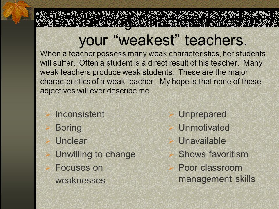 a. Teaching Characteristics of your weakest teachers. When a teacher possess many weak characteristics, her students will suffer. Often a student is a