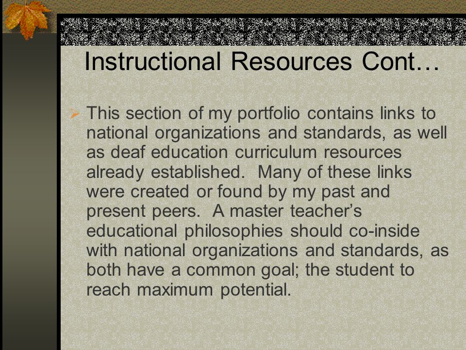 Instructional Resources Cont… This section of my portfolio contains links to national organizations and standards, as well as deaf education curriculum resources already established.