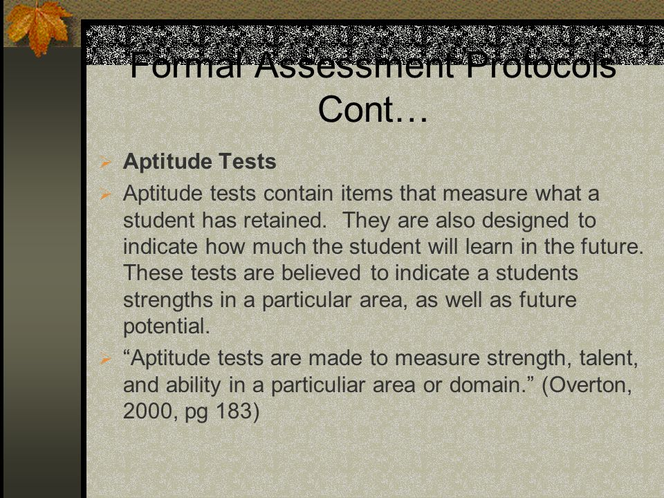 Formal Assessment Protocols Cont… Aptitude Tests Aptitude tests contain items that measure what a student has retained. They are also designed to indi