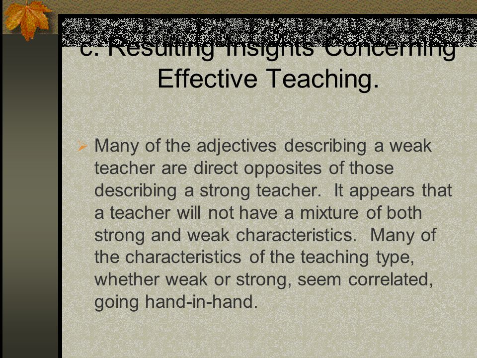 c. Resulting Insights Concerning Effective Teaching. Many of the adjectives describing a weak teacher are direct opposites of those describing a stron