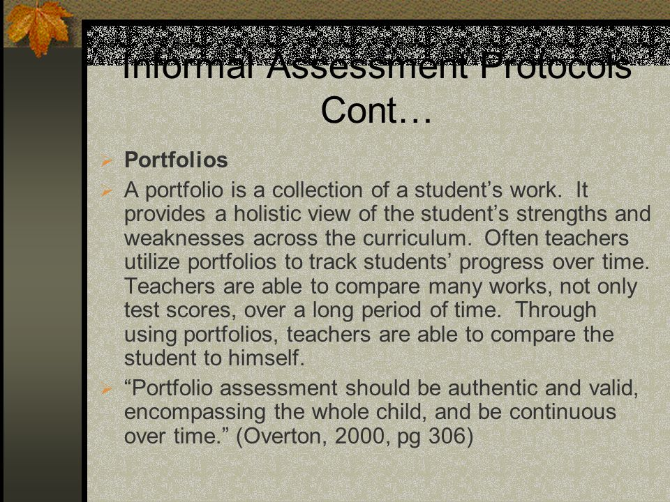 Informal Assessment Protocols Cont… Portfolios A portfolio is a collection of a students work. It provides a holistic view of the students strengths a
