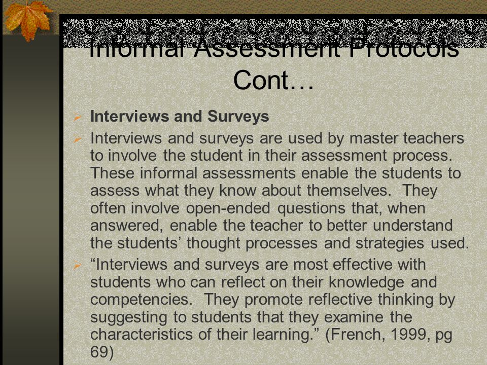 Informal Assessment Protocols Cont… Interviews and Surveys Interviews and surveys are used by master teachers to involve the student in their assessment process.