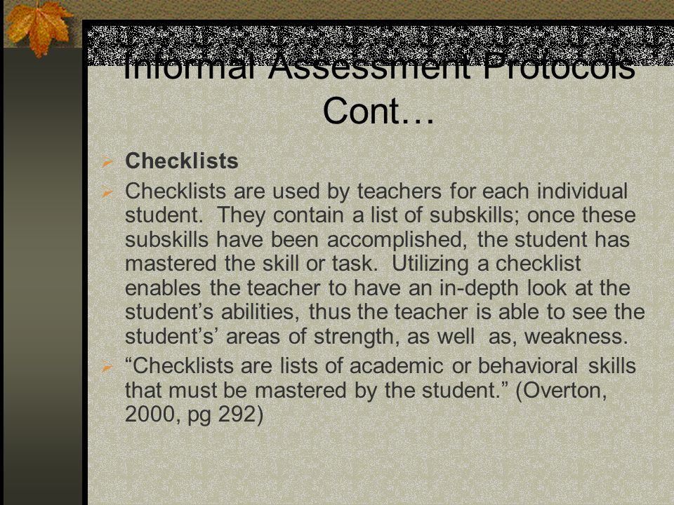 Informal Assessment Protocols Cont… Checklists Checklists are used by teachers for each individual student.