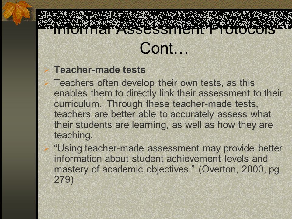 Informal Assessment Protocols Cont… Teacher-made tests Teachers often develop their own tests, as this enables them to directly link their assessment to their curriculum.
