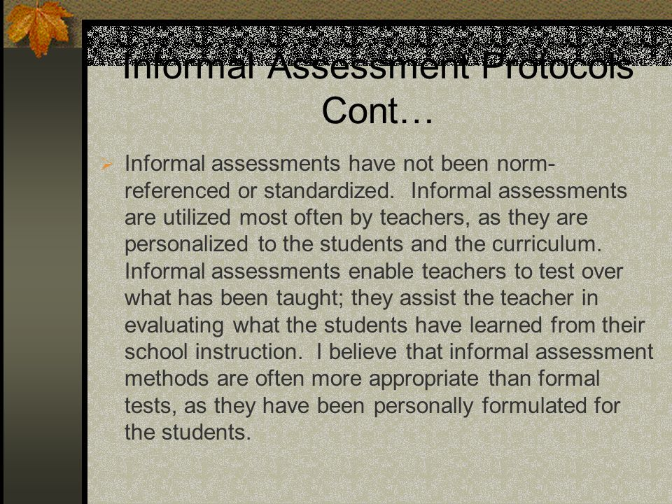 Informal Assessment Protocols Cont… Informal assessments have not been norm- referenced or standardized.