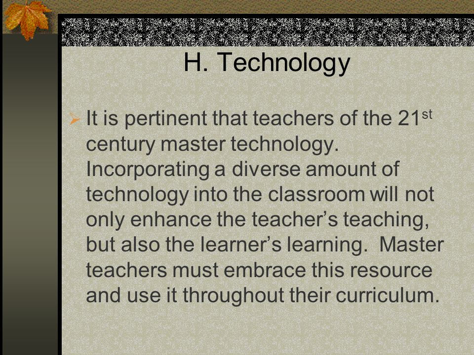 H. Technology It is pertinent that teachers of the 21 st century master technology. Incorporating a diverse amount of technology into the classroom wi