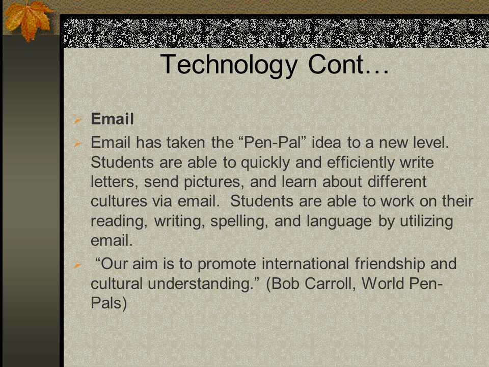 Technology Cont… Email Email has taken the Pen-Pal idea to a new level.