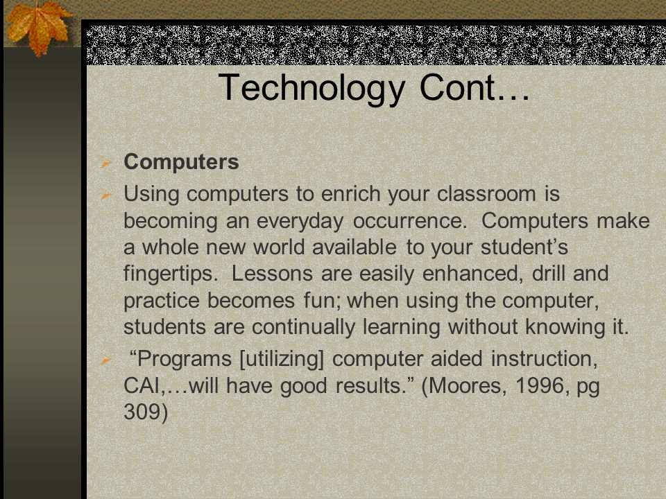 Technology Cont… Computers Using computers to enrich your classroom is becoming an everyday occurrence. Computers make a whole new world available to