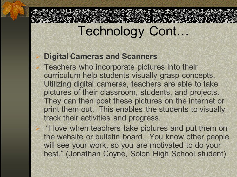 Technology Cont… Digital Cameras and Scanners Teachers who incorporate pictures into their curriculum help students visually grasp concepts. Utilizing