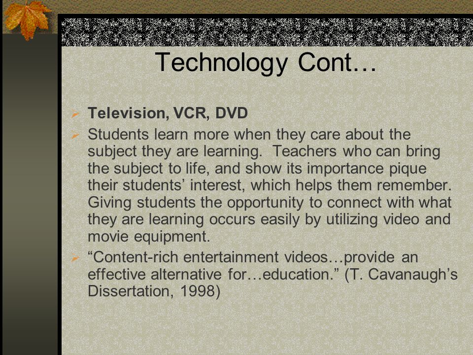 Technology Cont… Television, VCR, DVD Students learn more when they care about the subject they are learning. Teachers who can bring the subject to li