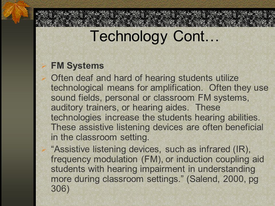 Technology Cont… FM Systems Often deaf and hard of hearing students utilize technological means for amplification. Often they use sound fields, person