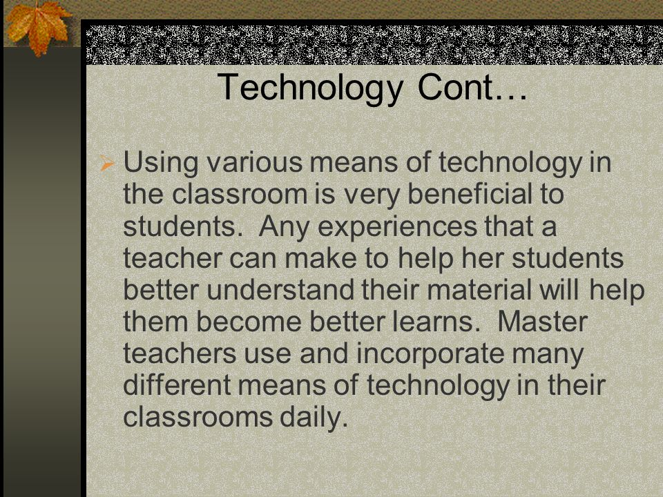 Technology Cont… Using various means of technology in the classroom is very beneficial to students. Any experiences that a teacher can make to help he