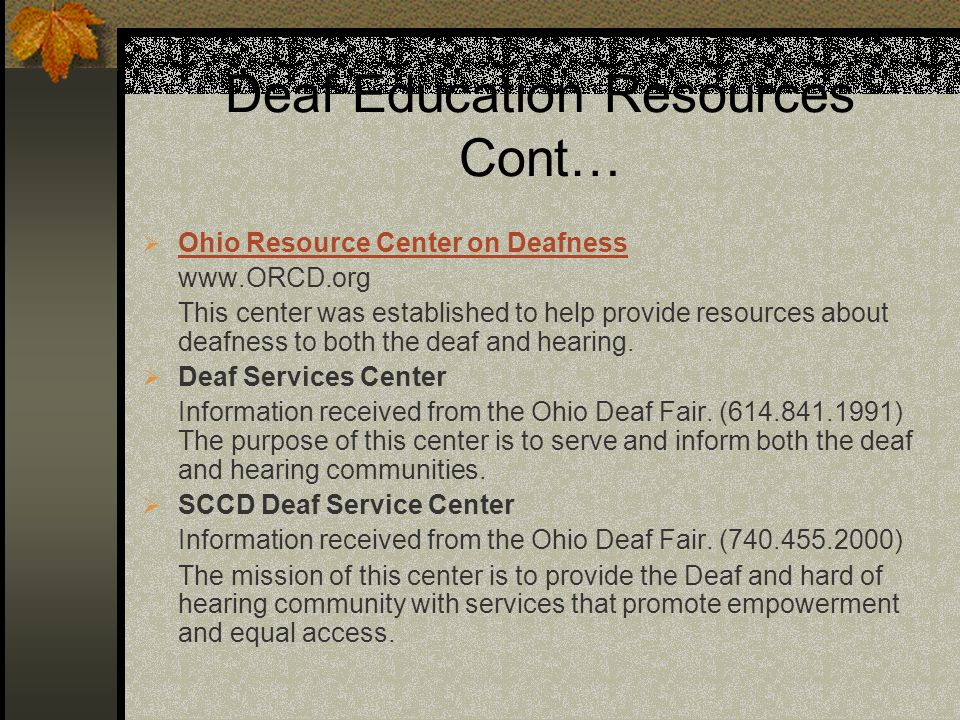 Deaf Education Resources Cont… Ohio Resource Center on Deafness www.ORCD.org This center was established to help provide resources about deafness to both the deaf and hearing.