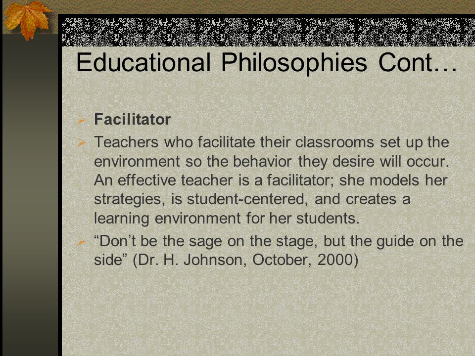 Educational Philosophies Cont… Facilitator Teachers who facilitate their classrooms set up the environment so the behavior they desire will occur. An