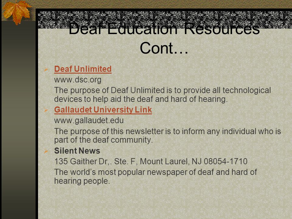 Deaf Education Resources Cont… Deaf Unlimited www.dsc.org The purpose of Deaf Unlimited is to provide all technological devices to help aid the deaf a