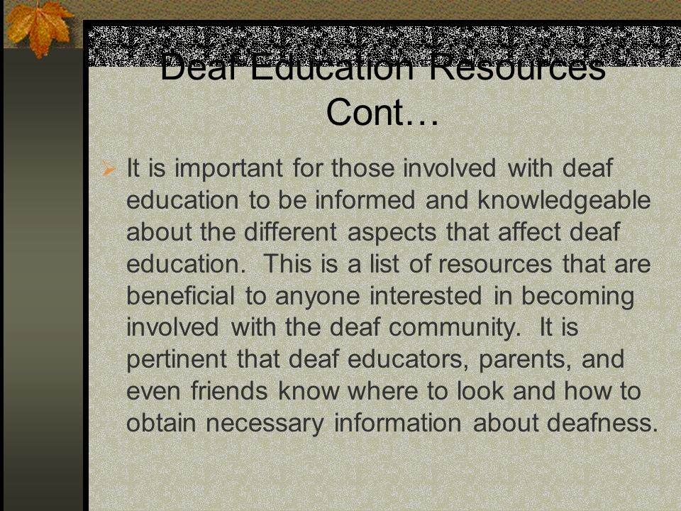 Deaf Education Resources Cont… It is important for those involved with deaf education to be informed and knowledgeable about the different aspects that affect deaf education.