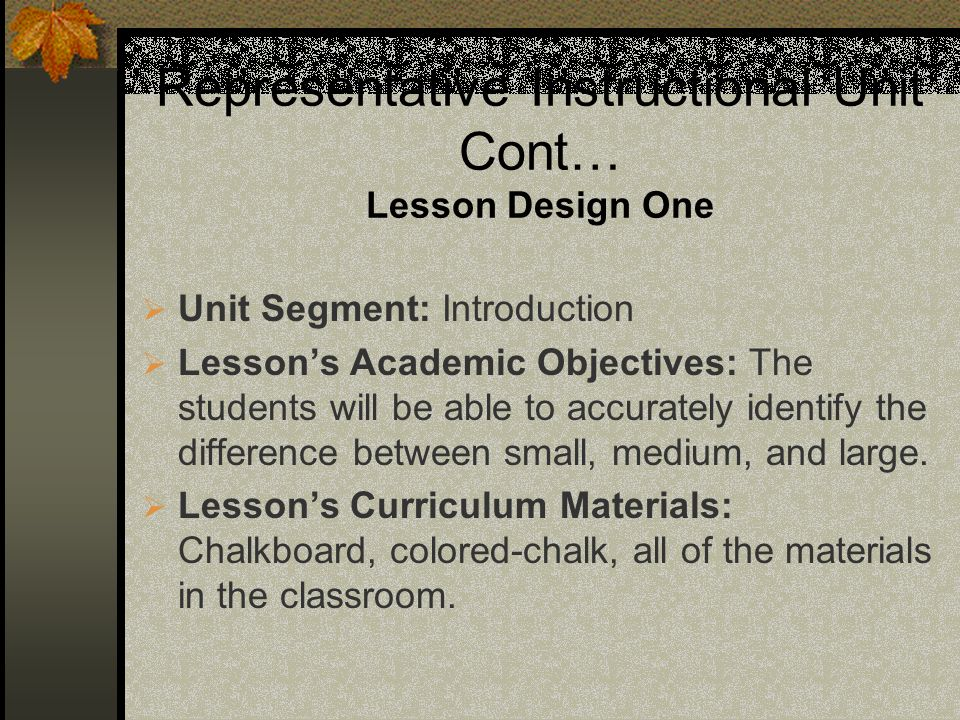 Representative Instructional Unit Cont… Lesson Design One Unit Segment: Introduction Lessons Academic Objectives: The students will be able to accurately identify the difference between small, medium, and large.