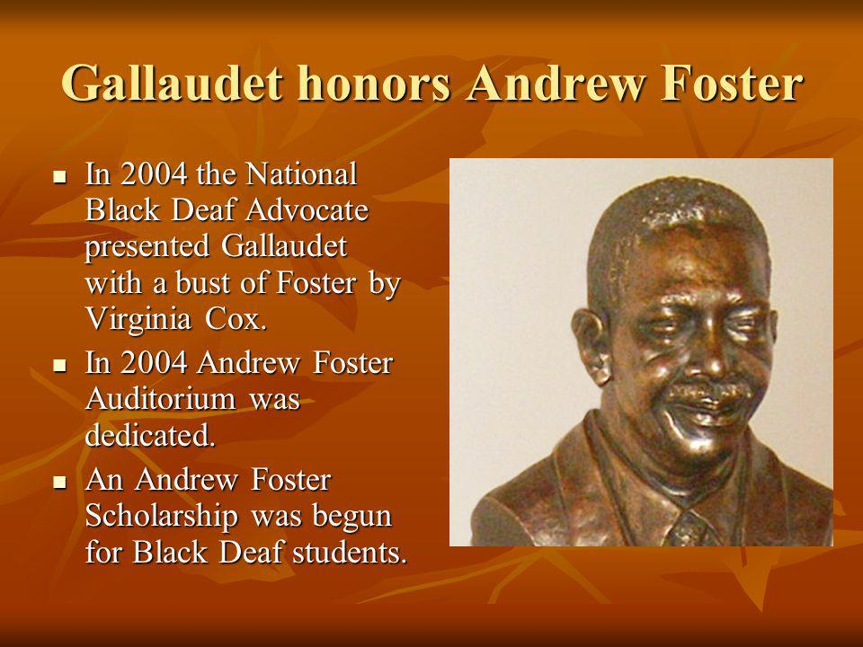 Gallaudet honors Andrew Foster In 2004 the National Black Deaf Advocate presented Gallaudet with a bust of Foster by Virginia Cox. In 2004 the Nationa
