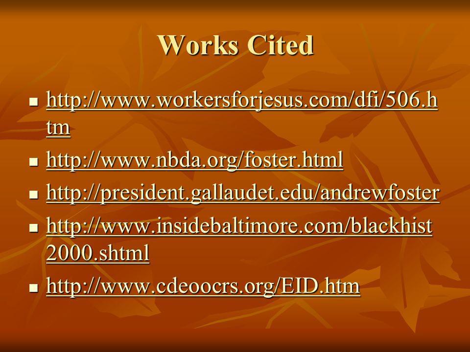Works Cited http://www.workersforjesus.com/dfi/506.h tm http://www.workersforjesus.com/dfi/506.h tm http://www.workersforjesus.com/dfi/506.h tm http://www.workersforjesus.com/dfi/506.h tm http://www.nbda.org/foster.html http://www.nbda.org/foster.html http://www.nbda.org/foster.html http://president.gallaudet.edu/andrewfoster http://president.gallaudet.edu/andrewfoster http://president.gallaudet.edu/andrewfoster http://www.insidebaltimore.com/blackhist 2000.shtml http://www.insidebaltimore.com/blackhist 2000.shtml http://www.insidebaltimore.com/blackhist 2000.shtml http://www.insidebaltimore.com/blackhist 2000.shtml http://www.cdeoocrs.org/EID.htm http://www.cdeoocrs.org/EID.htm http://www.cdeoocrs.org/EID.htm