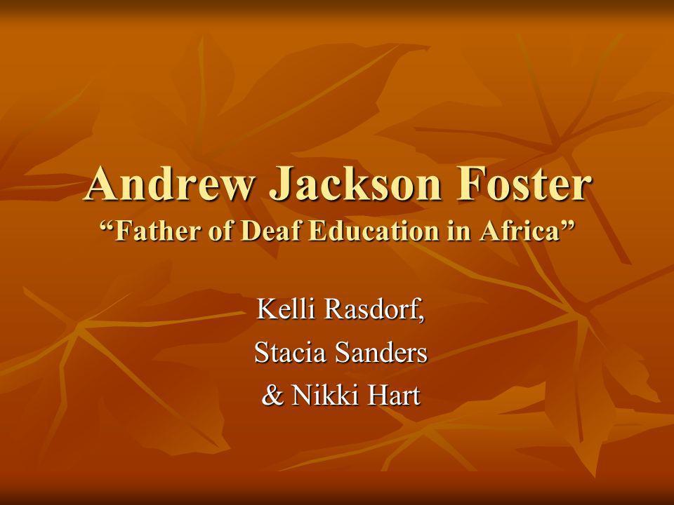 Andrew Jackson Foster Father of Deaf Education in Africa Kelli Rasdorf, Kelli Rasdorf, Stacia Sanders Stacia Sanders & Nikki Hart & Nikki Hart