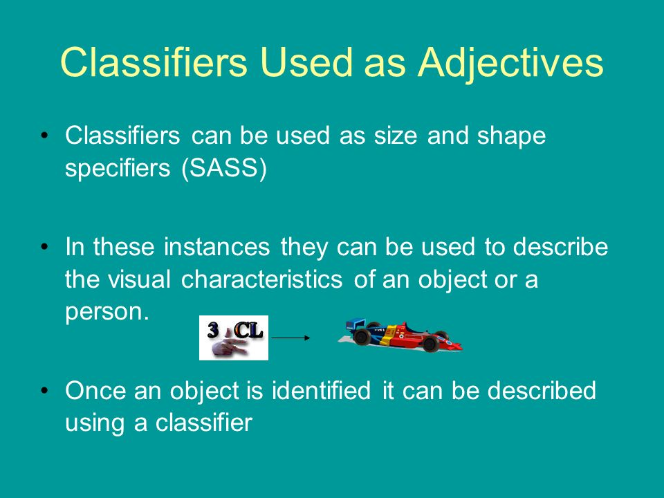 Classifiers Used as Adjectives Classifiers can be used as size and shape specifiers (SASS) In these instances they can be used to describe the visual
