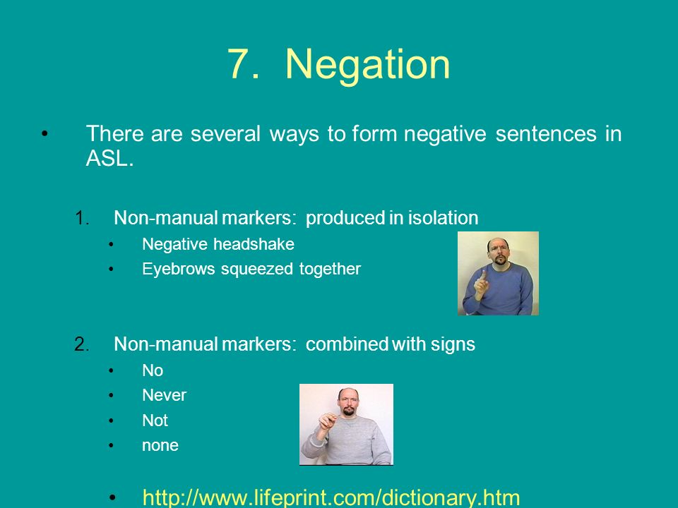 7. Negation There are several ways to form negative sentences in ASL. 1.Non-manual markers: produced in isolation Negative headshake Eyebrows squeezed