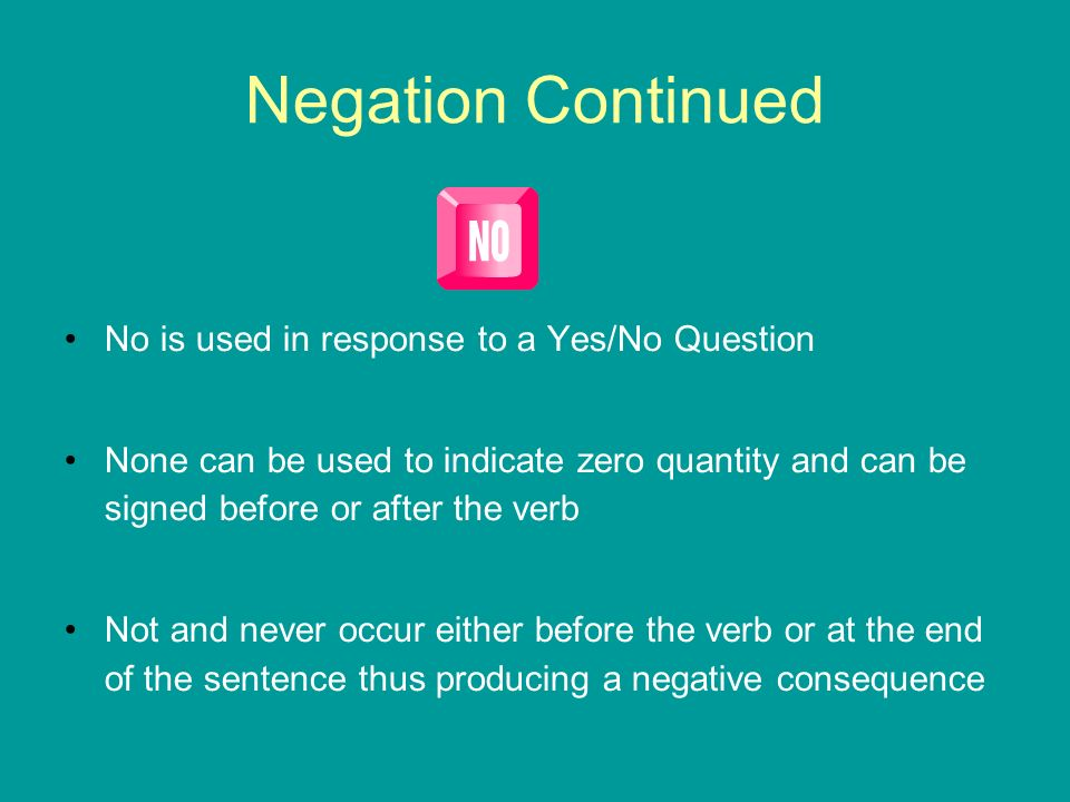 Negation Continued No is used in response to a Yes/No Question None can be used to indicate zero quantity and can be signed before or after the verb N
