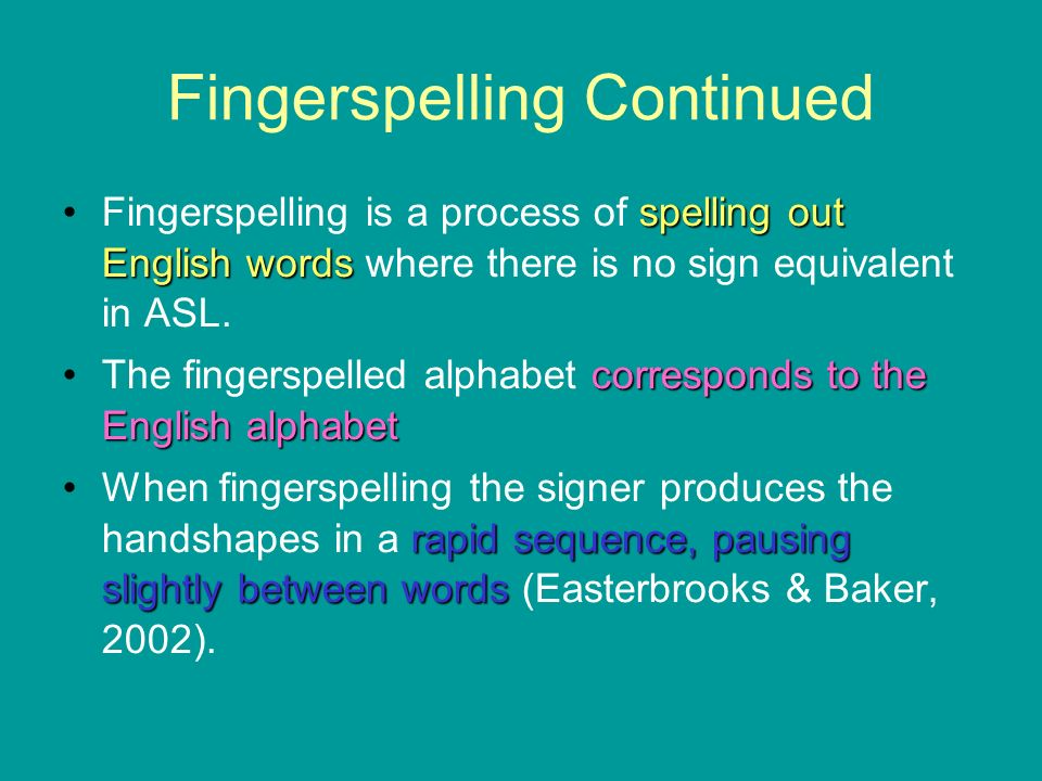 Fingerspelling Continued spelling out English wordsFingerspelling is a process of spelling out English words where there is no sign equivalent in ASL.