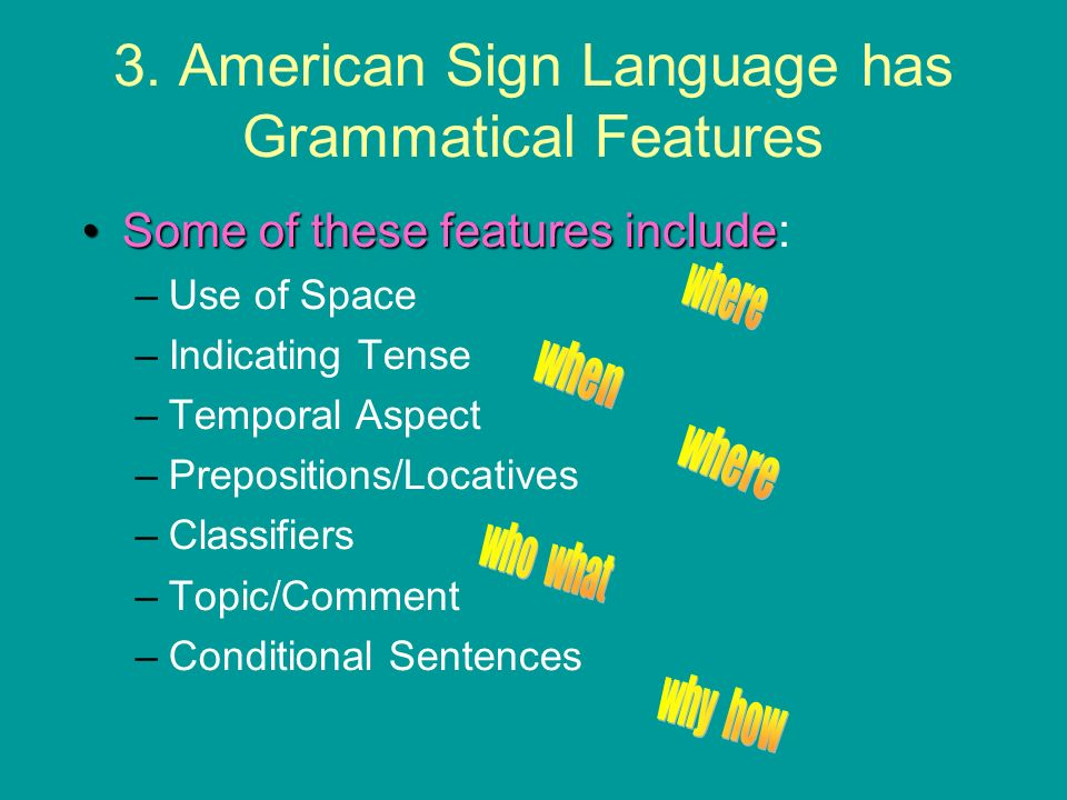 3. American Sign Language has Grammatical Features Some of these features includeSome of these features include: –Use of Space –Indicating Tense –Temp