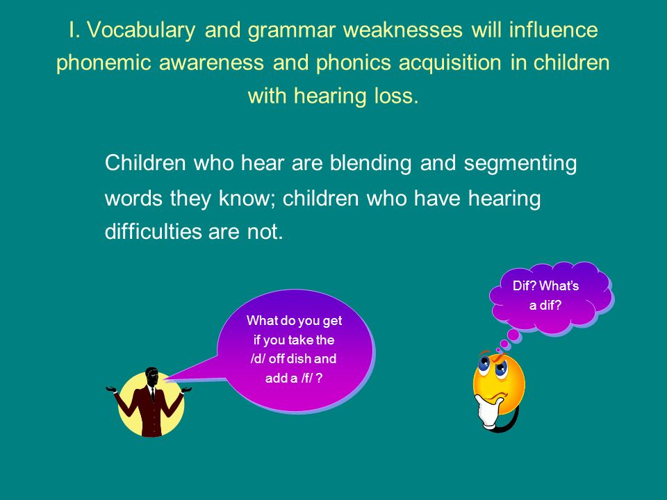 I. Vocabulary and grammar weaknesses will influence phonemic awareness and phonics acquisition in children with hearing loss. Children who hear are bl