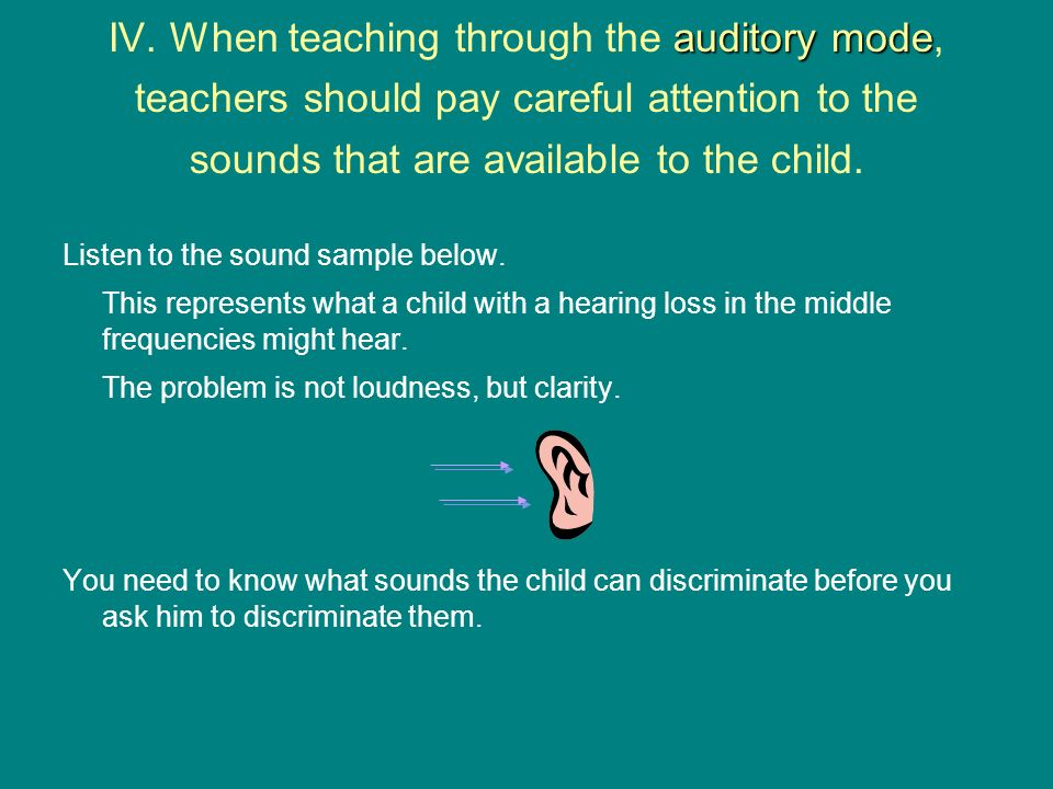 auditory mode IV. When teaching through the auditory mode, teachers should pay careful attention to the sounds that are available to the child. Listen