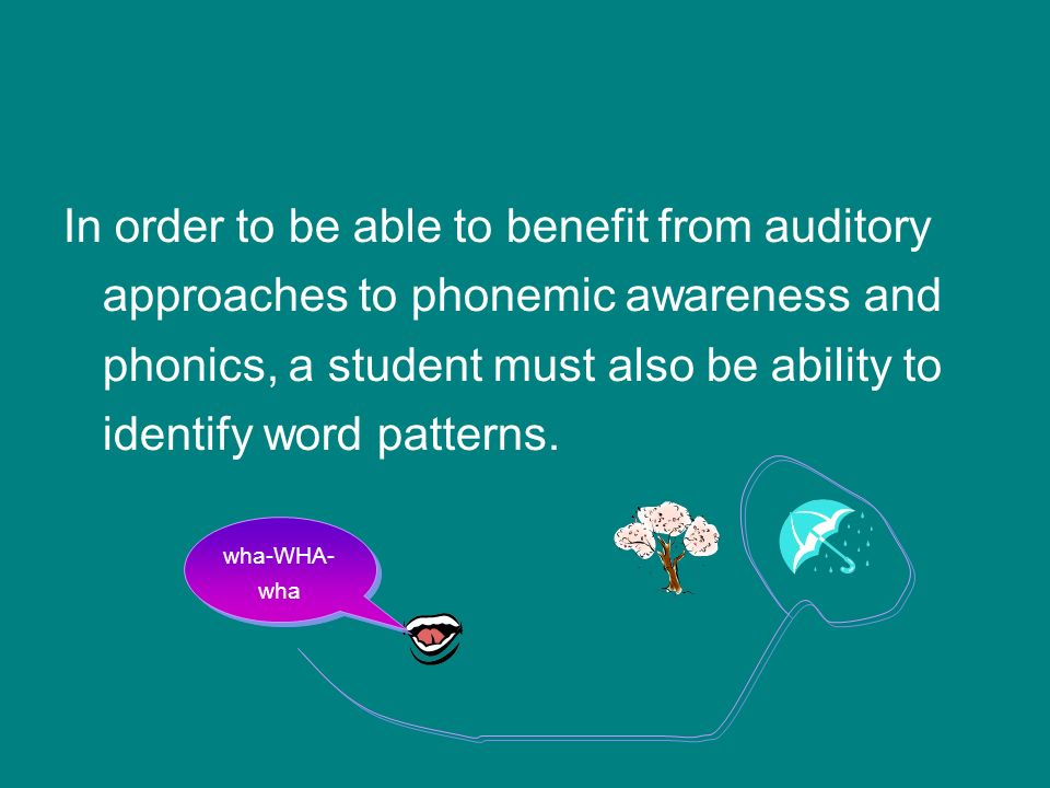 In order to be able to benefit from auditory approaches to phonemic awareness and phonics, a student must also be ability to identify word patterns. w