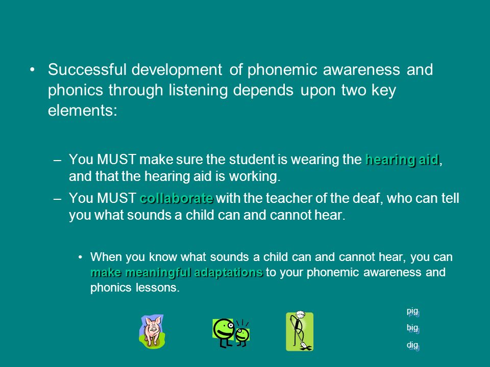 Successful development of phonemic awareness and phonics through listening depends upon two key elements: hearing aid –You MUST make sure the student