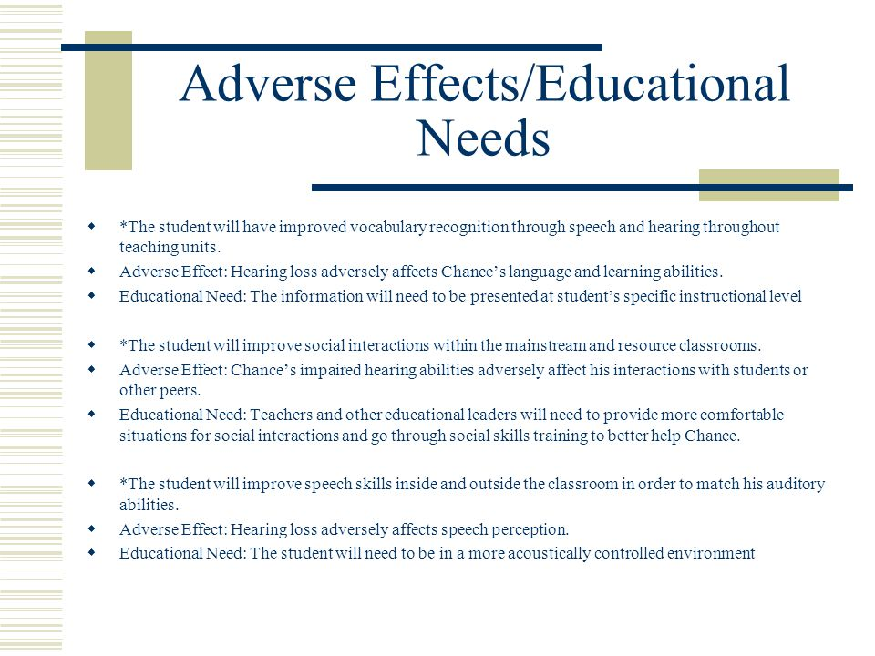 Adverse Effects/Educational Needs *The student will have improved vocabulary recognition through speech and hearing throughout teaching units. Adverse