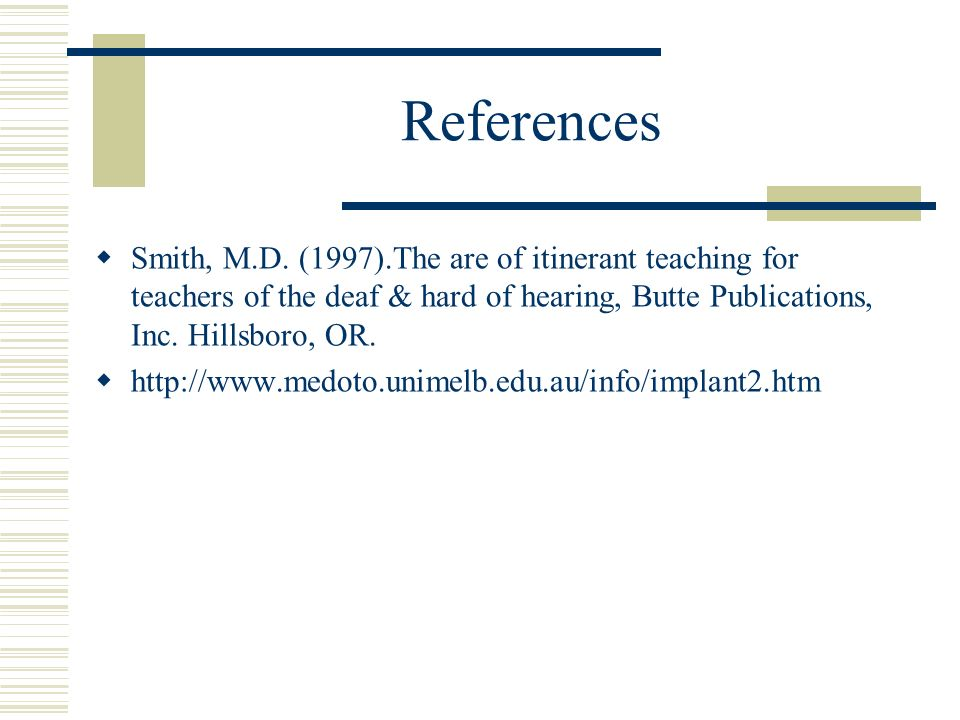 References Smith, M.D. (1997).The are of itinerant teaching for teachers of the deaf & hard of hearing, Butte Publications, Inc. Hillsboro, OR. http:/