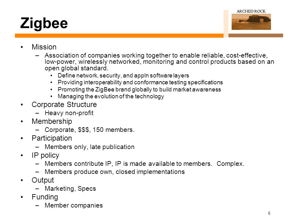 6 Zigbee Mission –Association of companies working together to enable reliable, cost-effective, low-power, wirelessly networked, monitoring and control products based on an open global standard.