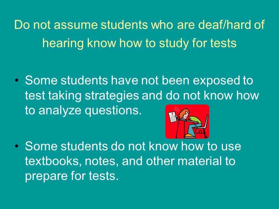 Do not assume students who are deaf/hard of hearing know how to study for tests Some students have not been exposed to test taking strategies and do not know how to analyze questions.
