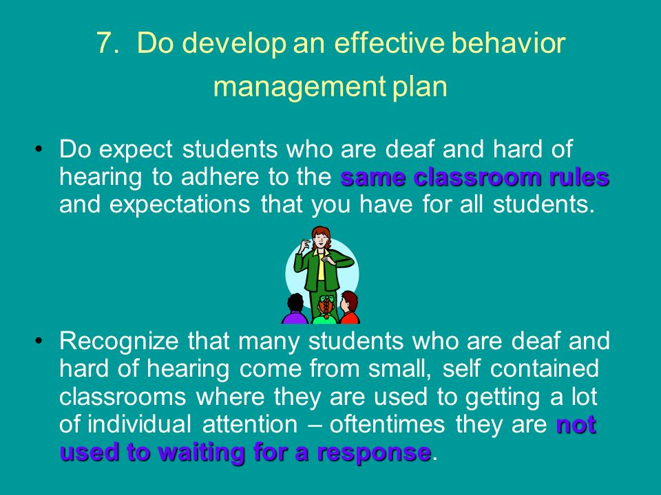 7. Do develop an effective behavior management plan same classroom rulesDo expect students who are deaf and hard of hearing to adhere to the same clas