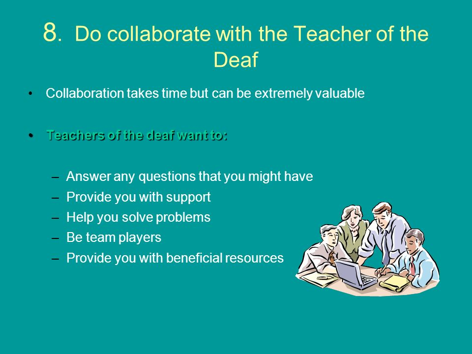 8. Do collaborate with the Teacher of the Deaf Collaboration takes time but can be extremely valuable Teachers of the deaf want to:Teachers of the dea