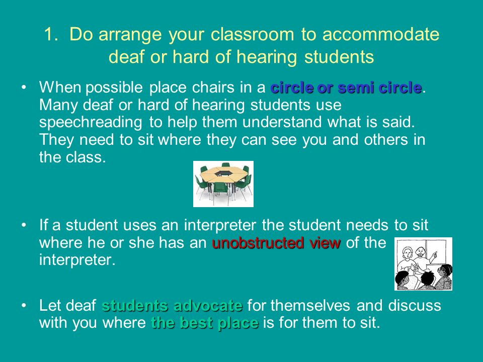 1. Do arrange your classroom to accommodate deaf or hard of hearing students circle or semi circleWhen possible place chairs in a circle or semi circl